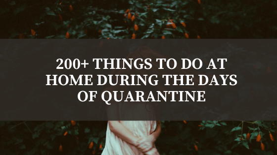 200+ Things To Do  At Home During The Days Of Quarantine