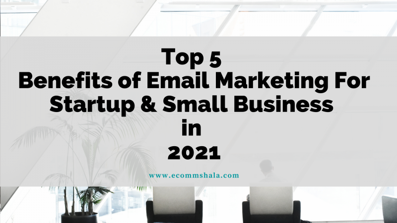Top 5 Benefits of Email Marketing For Startup & Small Business in 2021